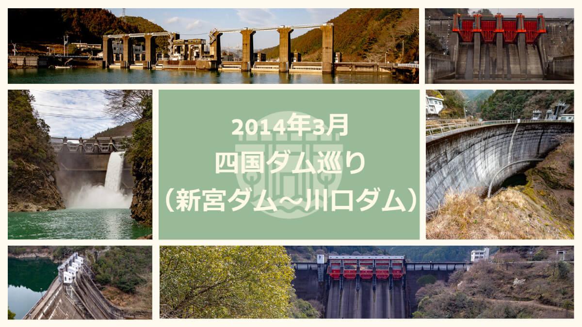 2014年3月四国ダム巡り(新宮ダム~川口ダム)